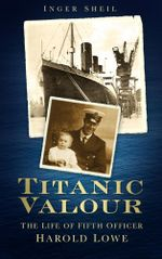 Titanic Valour : The Life of Fifth Officer Harold Lowe - Inger Sheil