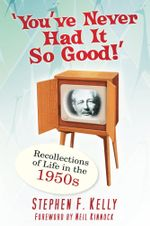 You've Never Had It So Good! : Recollections of Life in the 1950s - Stephen F Kelly