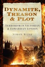 Dynamite, Treason & Plot : Terrorism in Victorian & Edwardian London - Simon Webb