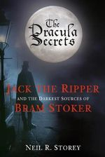 Jack the Ripper and the Darkest Sources of Bram Stoker : The Dracula Secrets - Neil R. Storey