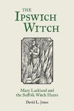 The Ipswich Witch : Mary Lackland and the Suffolk Witch Hunts - David L. Jones