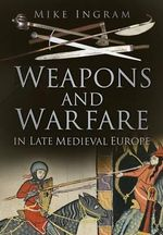 Weapons and Warfare in Late Medieval Europe : A Marine Rifleman's Combat Odyssey in K/3/5 - Mike Ingram