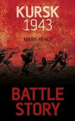 Kursk 1943 : Battle Story - Mark Healy