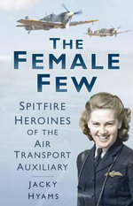 The Female Few : Spitfire Heroines of the Air Transport Auxiliary - Jacky Hyams