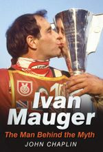 Ivan Mauger : The Man Behind the Myth - John Chaplin