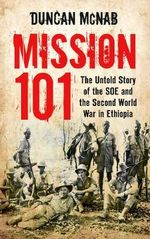 Mission 101 : The Untold Story of the SOE and the Second World War in Ethiopia - Duncan McNab