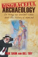 Disgraceful Archaeology : Or Things You Shouldn't Know About the History of Mankind - Paul Bahn