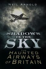 Shadows in the Sky : The Haunted Airways of Britain - Neil Arnold