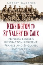 Kensington to St Valery en Caux : The Princess Louise's Regiment, England and France, 1940 - Robert Gardner