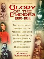 The Glory of the Empires 1880-1914 : The Illustrated History of the Uniforms and Traditions of Britain, France, Germany, Russia and the United States - Wendell Schollander
