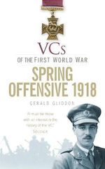 VCs of the First World War Spring Offensive 1918 - Gerald Gliddon
