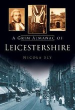 A Grim Almanac of Leicestershire : A Ghost Hunter's Most Terrifying Case ...to Date - Nicola Sly