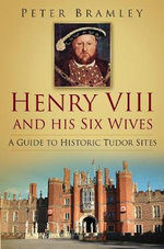Henry VIII's England : A Guide to the Historic Sites of the Tudor Monarch and His Six Wives - Peter Bramley