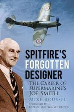Spitfire's Forgotten Designer : The Career of Supermarine's Joe Smith - Mike Roussel