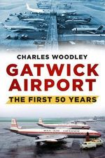 Gatwick Airport : The First Fifty Years - Charles Woodley