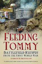 Feeding Tommy : Battlefield Recipes from the First World War - Andrew Robertshaw