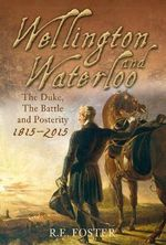 Wellington and Waterloo : The Duke, the Battle and Posterity 1815-2015 - R. E. Foster
