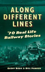 Along Different Lines : 70 Real-Life Railway Stories - Geoffrey Body