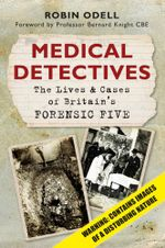 Medical Detectives : The Lives and Cases of Britain's Forensic Five - Robin Odell