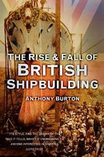 The Rise and Fall of British Shipbuilding : Questions, Answers, and Reflections on Air Travel - Anthony Burton