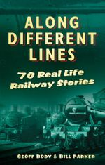 Along Different Lines : 70 Real Life Railway Stories - Geoff Body