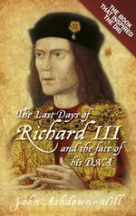 The Last Days of Richard III and the Fate of His DNA : The Book That Inspired the Dig - John Ashdown-Hill