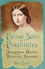 Patron Saint of Prostitutes : Josephine Butler and a Victorian Scandal - Helen Mathers