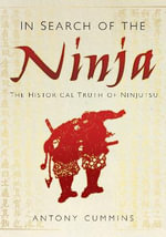 In Search of the Ninja : The Historical Truth of Ninjutsu - Antony Cummins