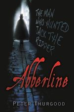 Abberline : The Man Who Hunted Jack the Ripper - Peter Thurgood