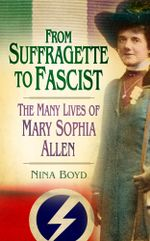 From Suffragette to Fascist : The Many Lives of Mary Sophia Allen - Nina Boyd