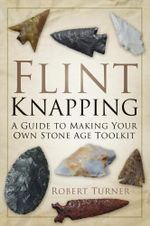 Flint Knapping : A Guide to Making Your Own Stone Age Tool Kit - Robert Turner