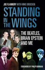 Standing in the Wings : The Beatles, Brian Epstein and Me - Joe Flannery