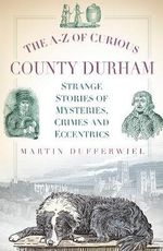 The A-Z of Curious County Durham - Martin Dufferwiel