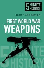 Five Minute History Weapons of the First World War - Scott Addington