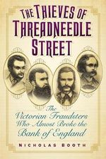 The Thieves of Threadneedle Street : The Victorian Fraudsters Who Almost Broke the Bank of England - Nicholas Booth