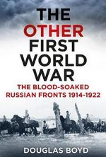 The Other First World War : The Blood-Soaked Russian Fronts 1914-1922 - Douglas Boyd