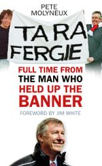 Ta Ra Fergie : Full Time From The Man Who Held Up The Banner - Pete Molyneux