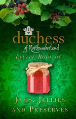 The Duchess of Northumberland's Little Book of Jams, Jellies and Preserves - The Duchess of Northumberland