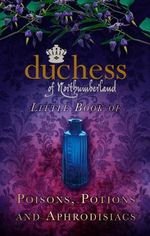 The Duchess of Northumberland's Little Book of Poisons, Potions and Aphrodisiacs - The Duchess of Northumberland