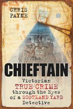 The Chieftain : Victorian True Crime Through The Eyes of a Scotland Yard Detective - Chris Payne