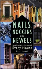 Nails, Noggins and Newels : An Alternative History of Every House - Bill Laws