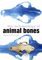 The Archaeology of Animal Bones - Terry O'Connor