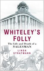 Whiteley's Folly : The Life and Death of a Salesman - Linda Stratmann