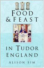 Food & Feast in Tudor England - Alison Sim