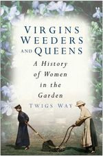 Virgins, Weeders and Queens : A History of Women in the Garden - Twigs Way
