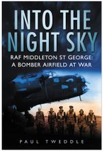 Into the Night Sky : RAF Middleton St George - A Bomber Airfield at War - Paul Tweddle