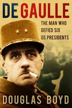 De Gaulle : The Man Who Defied Six US Presidents - Douglas Boyd