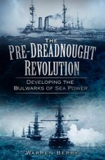 The Pre-Dreadnought Revolution : Developing the Bulwarks of Sea Power - Warren Berry