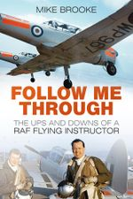 Follow Me Through : The Ups and Downs of a RAF Flying Instructor - Mike Brooke
