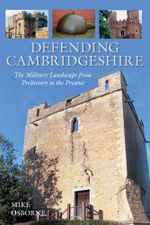 Defending Cambridgeshire : The Military Landscape from Prehistory to Present - Mike Osborne